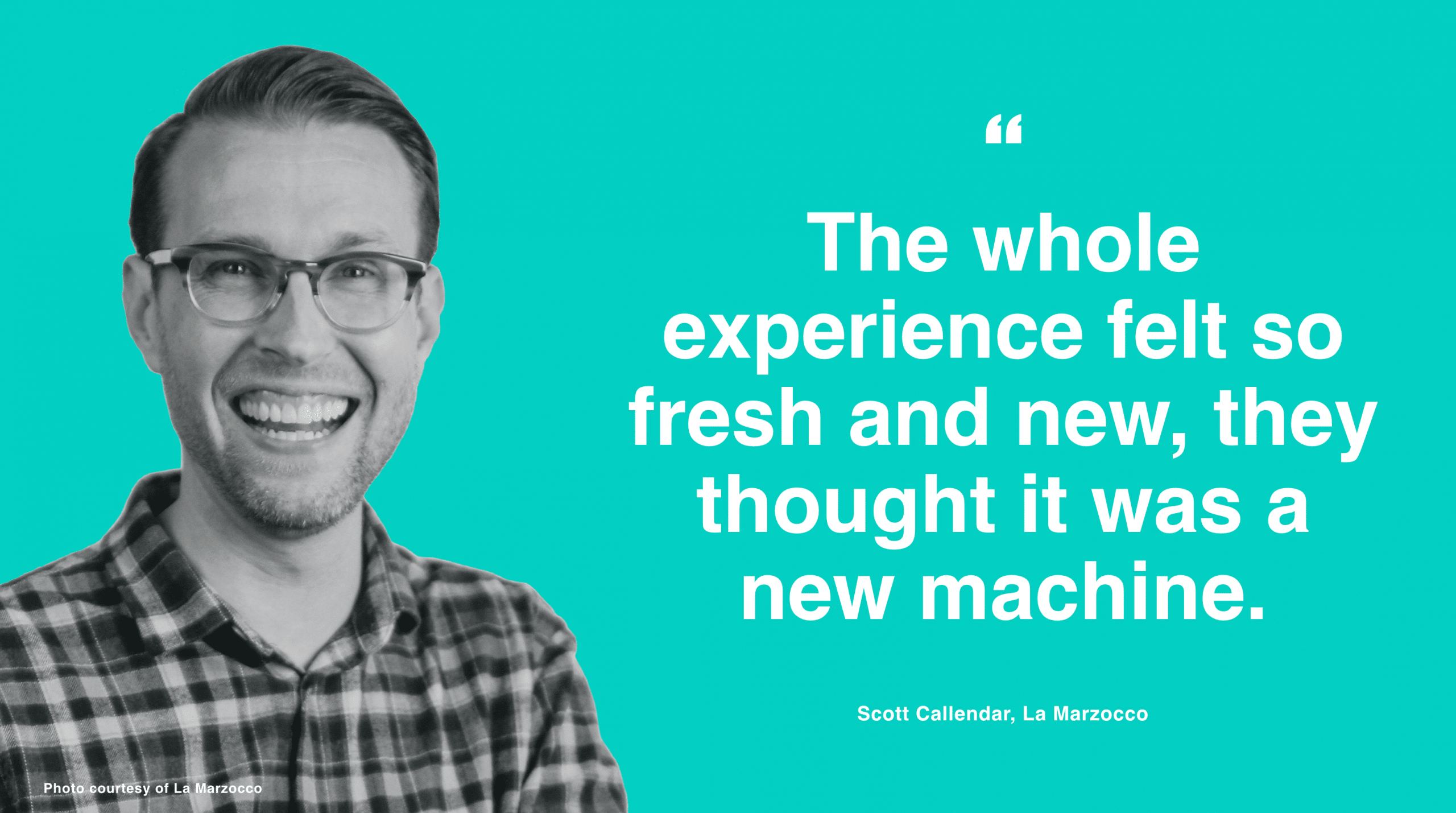 """""""The whole experience felt so fresh and new, they thought it was a new machine."""" - Scott Callendar"""